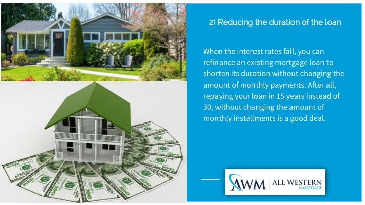 When the interest rates fall, you can refinance an existing mortgage loan to shorten its duration without changing the amount of monthly payments. After all, repaying your loan in 15 years instead of 30, without changing the amount of monthly installments is a good deal.