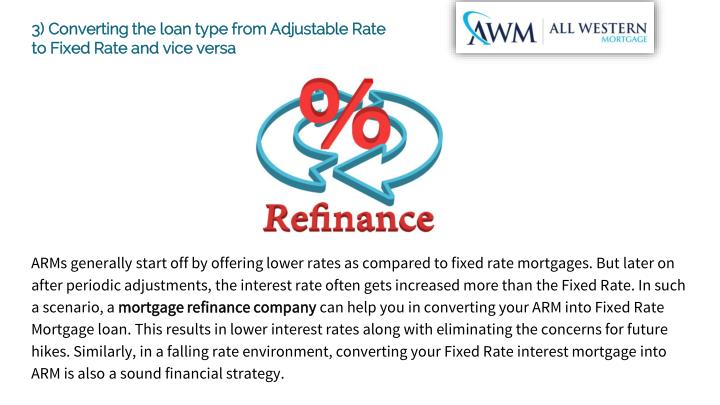 3) Converting the loan type from Adjustable Rate to Fixed Rate and vice versa