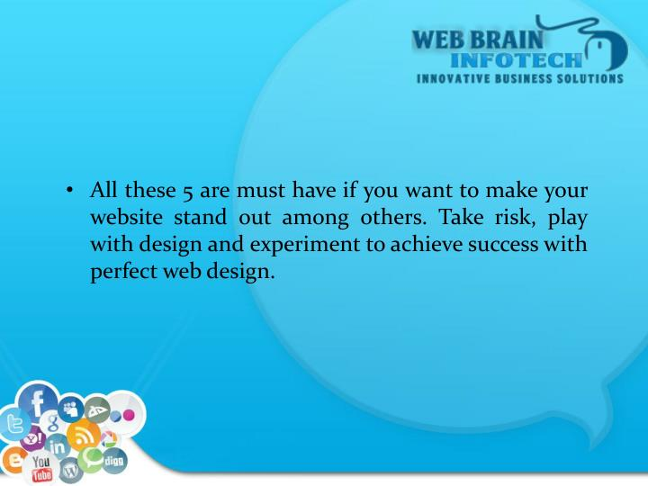 All these 5 are must have if you want to make your website stand out among others. Take risk, play with design and experiment to achieve success with perfect web design.