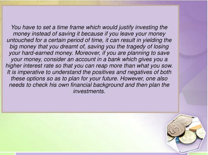 You have to set a time frame which would justify investing the money instead of saving it because if you leave your money untouched for a certain period of time, it can result in yielding the big money that you dreamt of, saving you the tragedy of losing your hard-earned money. Moreover, if you are planning to save your money, consider an account in a bank which gives you a higher interest rate so that you can reap more than what you sow.