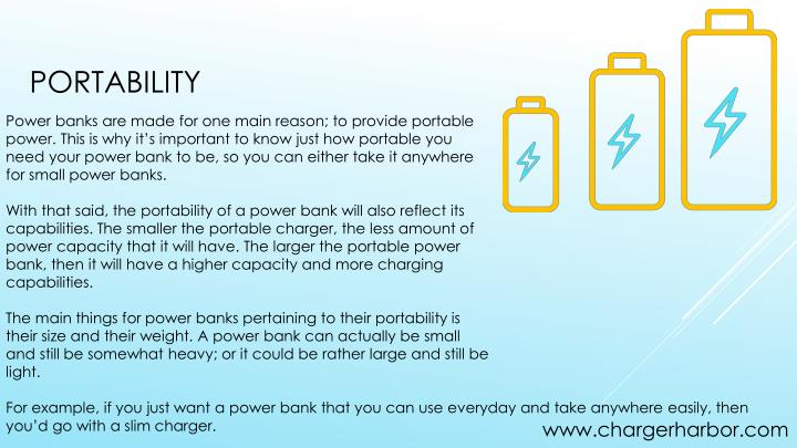 Power banks are made for one main reason; to provide portable power. This is why it's important to know just how portable you need your power bank to be, so you can either take it anywhere for small power banks.