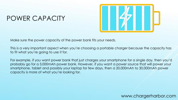 Make sure the power capacity of the power bank fits your needs.