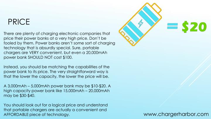 There are plenty of charging electronic companies that price their power banks at a very high price. Don't be fooled by them. Power banks aren't some sort of charging technology that is absurdly special. Sure, portable chargers are VERY convenient, but even a 20,000mAh power bank SHOULD NOT cost $100.
