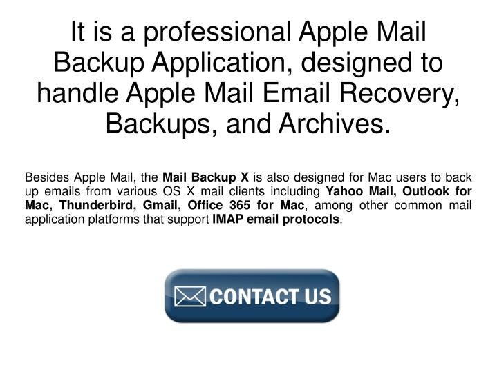 It is a professional Apple Mail Backup Application, designed to handle Apple Mail Email Recovery, Ba...