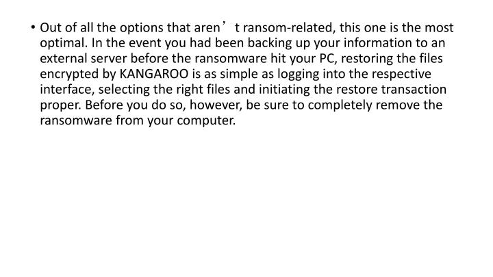 Out of all the options that aren't ransom-related, this one is the most optimal. In the event you had been backing up your information to an external server before the ransomware hit your PC, restoring the files encrypted by KANGAROO is as simple as logging into the respective interface, selecting the right files and initiating the restore transaction proper. Before you do so, however, be sure to completely remove the ransomware from your computer.