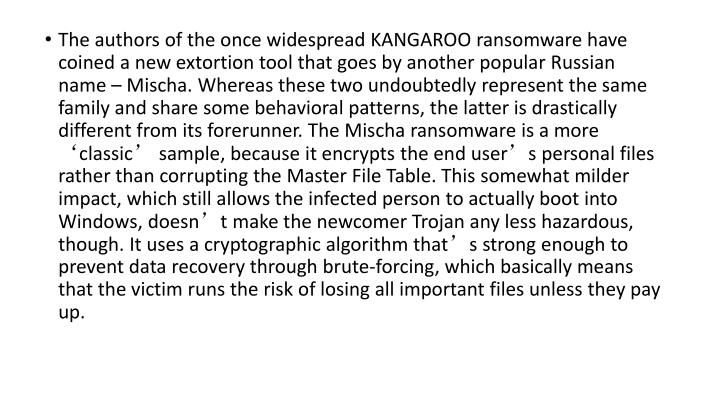 The authors of the once widespread KANGAROO ransomware have coined a new extortion tool that goes by another popular Russian name – Mischa. Whereas these two undoubtedly represent the same family and share some behavioral patterns, the latter is drastically different from its forerunner. The Mischa ransomware is a more 'classic' sample, because it encrypts the end user's personal files rather than corrupting the Master File Table. This somewhat milder impact, which still allows the infected person to actually boot into Windows, doesn't make the newcomer Trojan any less hazardous, though. It uses a cryptographic algorithm that's strong enough to prevent data recovery through brute-forcing, which basically means that the victim runs the risk of losing all important files unless they pay up.