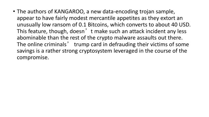 The authors of KANGAROO, a new data-encoding trojan sample, appear to have fairly modest mercantile appetites as they extort an unusually low ransom of 0.1 Bitcoins, which converts to about 40 USD. This feature, though, doesn't make such an attack incident any less abominable than the rest of the crypto malware assaults out there. The online criminals' trump card in defrauding their victims of some savings is a rather strong cryptosystem leveraged in the course of the compromise.