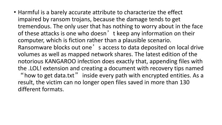 "Harmful is a barely accurate attribute to characterize the effect impaired by ransom trojans, because the damage tends to get tremendous. The only user that has nothing to worry about in the face of these attacks is one who doesn't keep any information on their computer, which is fiction rather than a plausible scenario. Ransomware blocks out one's access to data deposited on local drive volumes as well as mapped network shares. The latest edition of the notorious KANGAROO infection does exactly that, appending files with the .LOL! extension and creating a document with recovery tips named ""how to get data.txt"" inside every path with encrypted entities. As a result, the victim can no longer open files saved in more than 130 different formats."