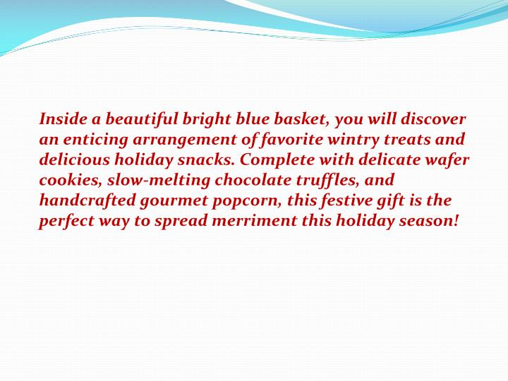 Inside a beautiful bright blue basket, you will discover an enticing arrangement of favorite wintry treats and delicious holiday snacks. Complete with delicate wafer cookies, slow-melting chocolate truffles, and handcrafted gourmet popcorn, this festive gift is the perfect way to spread merriment this holiday season!