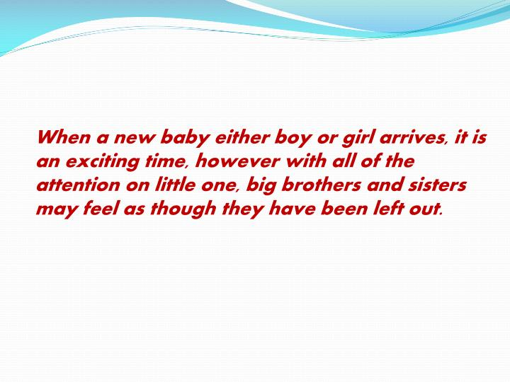 When a new baby either boy or girl arrives, it is an exciting time, however with all of the attention on little one,big brothers and sisters may feel as though they have been left out.