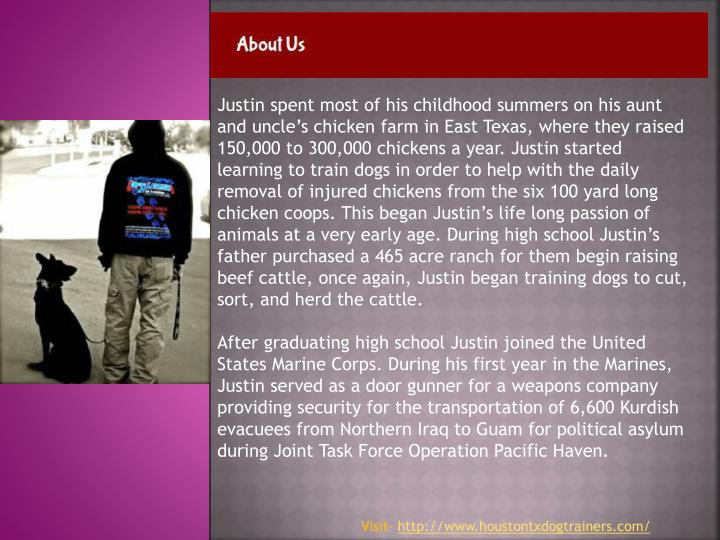 Justin spent most of his childhood summers on his aunt and uncle's chicken farm in East Texas, where they raised 150,000 to 300,000 chickens a year. Justin started learning to train dogs in order to help with the daily removal of injured chickens from the six 100 yard long chicken coops. This began Justin's life long passion of animals at a very early age. During high school Justin's father purchased a 465 acre ranch for them begin raising beef cattle, once again, Justin began training dogs to cut, sort, and herd the cattle