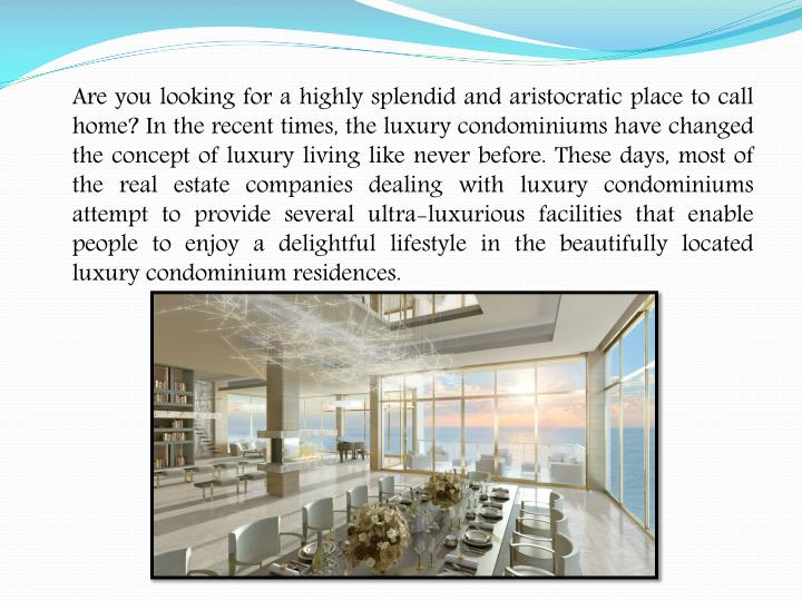 Are you looking for a highly splendid and aristocratic place to call home? In the recent times, the luxury condominiums have changed the concept of luxury living like never before. These days, most of the real estate companies dealing with luxury condominiums attempt to provide several ultra-luxurious facilities that enable people to enjoy a delightful lifestyle in the beautifully located luxury condominium residences.