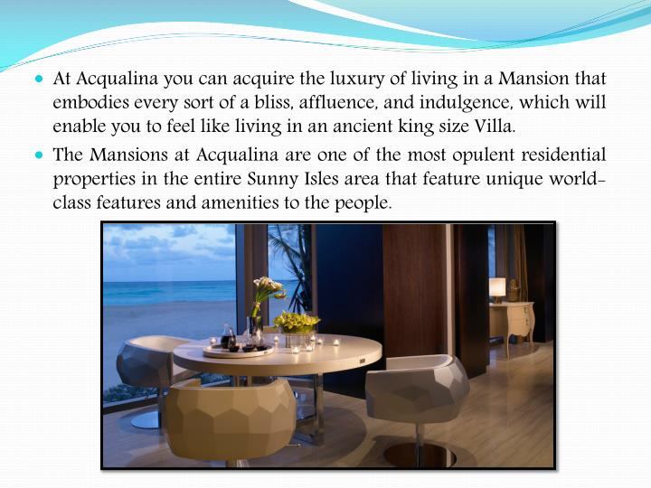 At Acqualina you can acquire the luxury of living in a Mansion that embodies every sort of a bliss, affluence, and indulgence, which will enable you to feel like living in an ancient king size Villa.