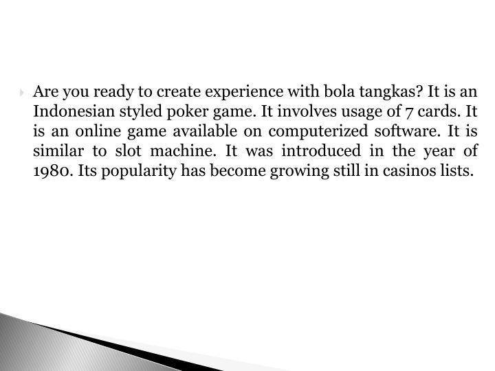 Are you ready to create experience with bola tangkas? It is an Indonesian styled poker game. It involves usage of 7 cards. It is an online game available on computerized software. It is similar to slot machine. It was introduced in the year of 1980. Its popularity has become growing still in casinos lists