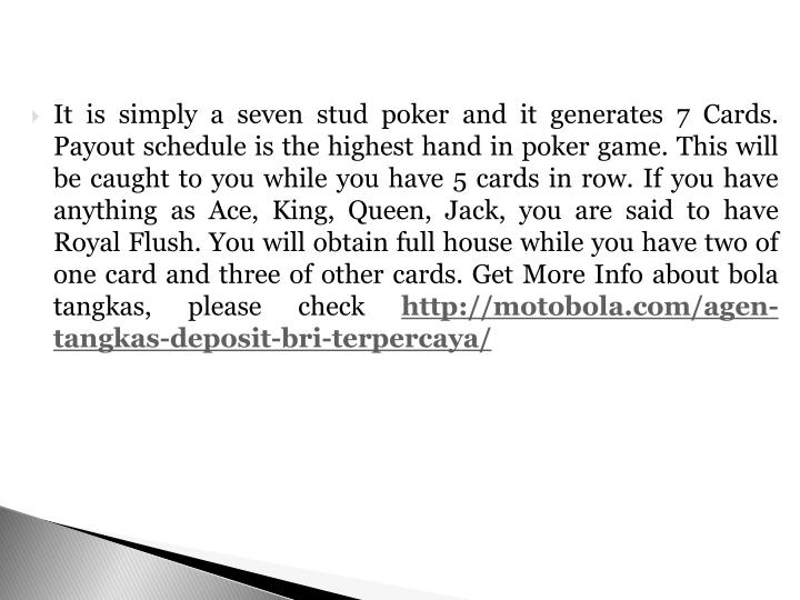 It is simply a seven stud poker and it generates 7 Cards. Payout schedule is the highest hand in poker game. This will be caught to you while you have 5 cards in row. If you have anything as Ace, King, Queen, Jack, you are said to have Royal Flush. You will obtain full house while you have two of one card and three of other cards