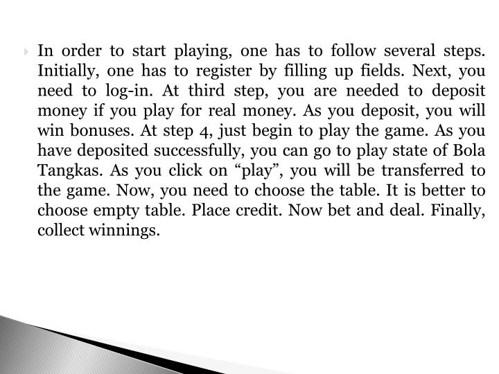 "In order to start playing, one has to follow several steps. Initially, one has to register by filling up fields. Next, you need to log-in. At third step, you are needed to deposit money if you play for real money. As you deposit, you will win bonuses. At step 4, just begin to play the game. As you have deposited successfully, you can go to play state of Bola Tangkas. As you click on ""play"", you will be transferred to the game. Now, you need to choose the table. It is better to choose empty table. Place credit. Now bet and deal. Finally, collect winnings."