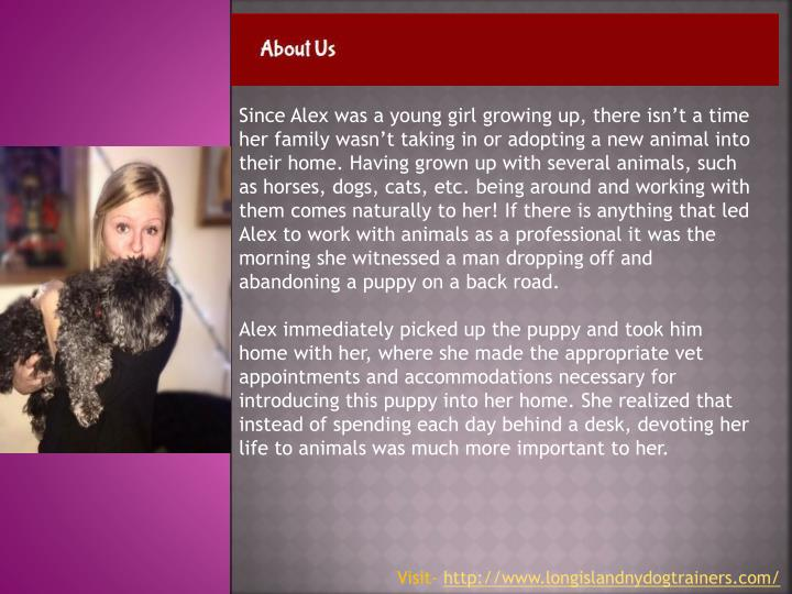 Since Alex was a young girl growing up, there isn't a time her family wasn't taking in or adopting a new animal into their home. Having grown up with several animals, such as horses, dogs, cats, etc. being around and working with them comes naturally to her! If there is anything that led Alex to work with animals as a professional it was the morning she witnessed a man dropping off and abandoning a puppy on a back road.