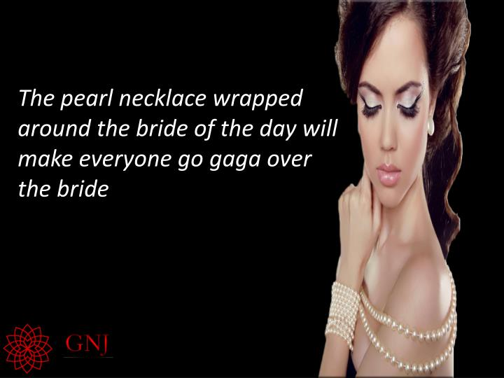 The pearl necklace wrapped around the bride of the day will make everyone go gaga over the bride