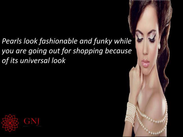 Pearls look fashionable and funky while you are going out for shopping because of its universal look