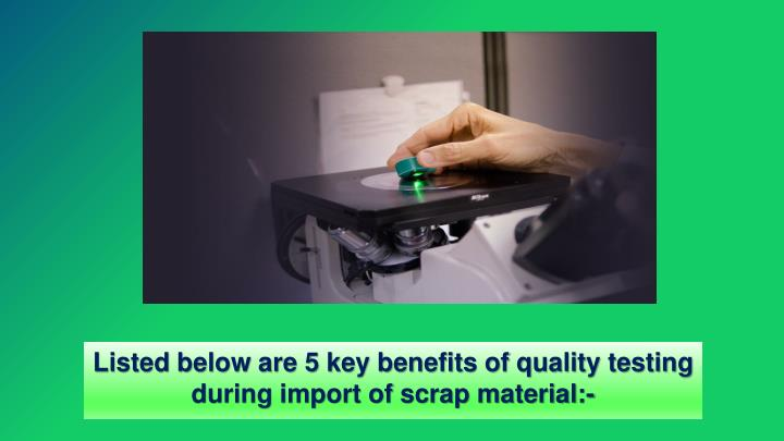 Listed below are 5 key benefits of quality testing during import of scrap material:-