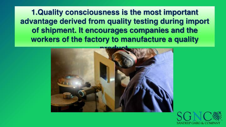 1.Quality consciousness is the most important advantage derived from quality testing during import of shipment. It encourages companies and the workers of the factory to manufacture a quality product.