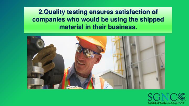 2.Quality testing ensures satisfaction of companies who would be using the shipped material in their business.