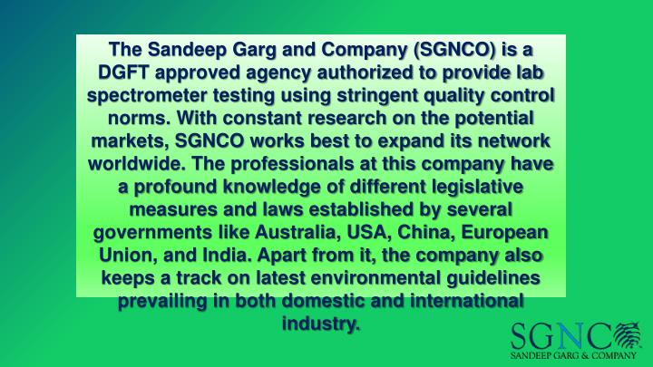 The Sandeep Garg and Company (SGNCO) is a DGFT approved agency authorized to provide lab spectrometer testing using stringent quality control norms. With constant research on the potential markets, SGNCO works best to expand its network worldwide. The professionals at this company have a profound knowledge of different legislative measures and laws established by several governments like Australia, USA, China, European Union, and India. Apart from it, the company also keeps a track on latest environmental guidelines prevailing in both domestic and international industry.