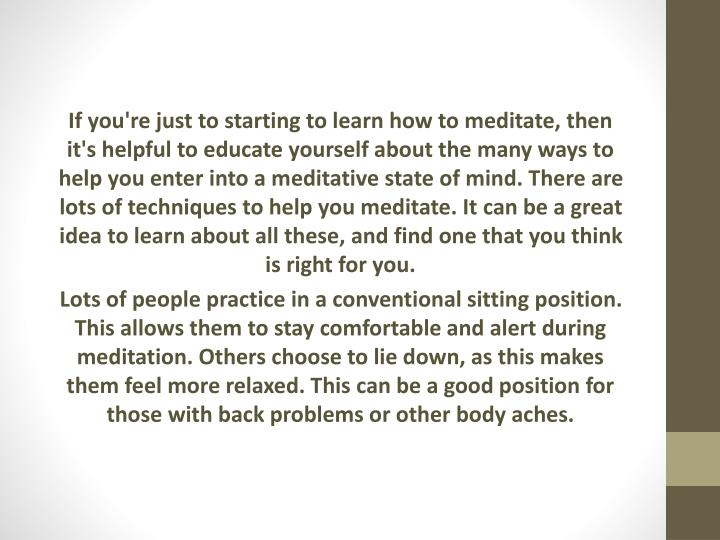 If you're just to starting to learn how to meditate, then it's helpful to educate yourself about the many ways to help you enter into a meditative state of mind. There are lots of techniques to help you meditate. It can be a great idea to learn about all these, and find one that you think is right for you.