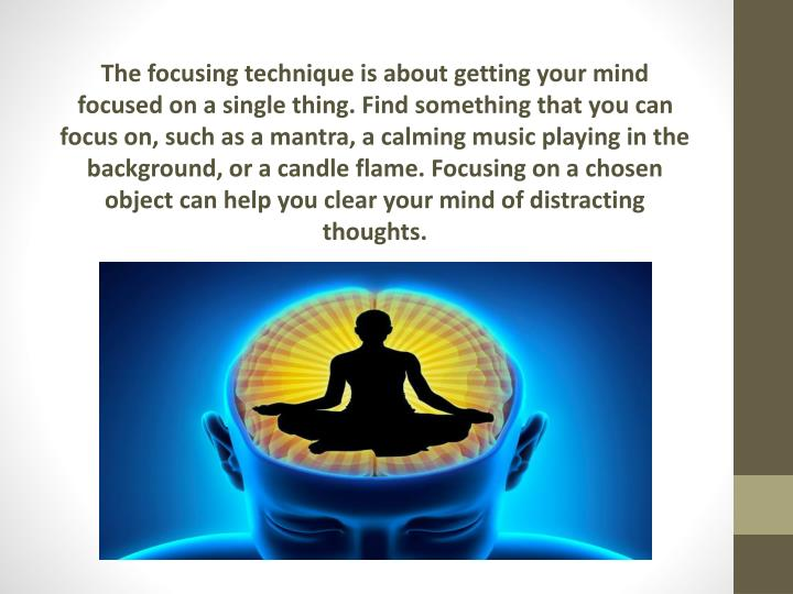 The focusing technique is about getting your mind focused on a single thing. Find something that you can focus on, such as a mantra, a calming music playing in the background, or a candle flame. Focusing on a chosen object can help you clear your mind of distracting thoughts.