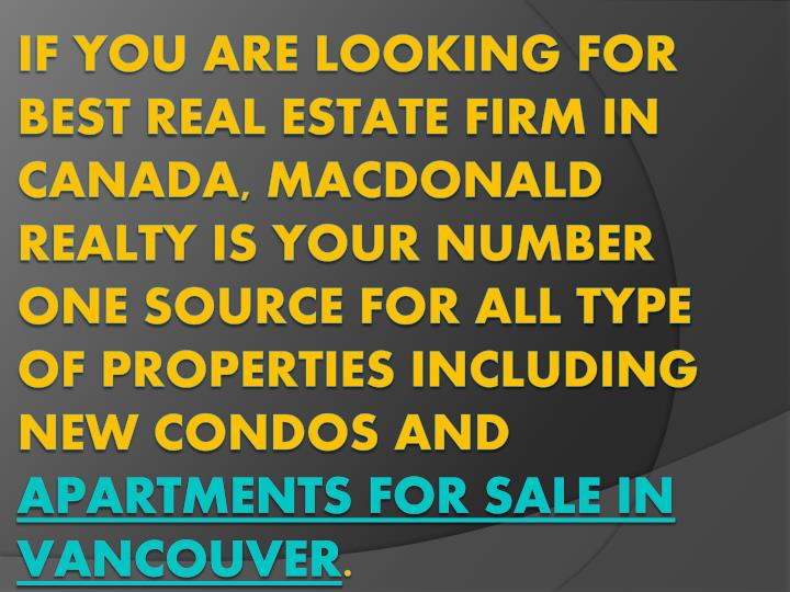 If you are looking for best real estate firm in Canada, Macdonald Realty is your number one source for all type of properties including new condos and