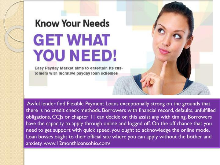 Awful lender find Flexible Payment Loans exceptionally strong on the grounds that there is no credit check methods. Borrowers with financial record, defaults, unfulfilled obligations, CCJs or chapter 11 can decide on this assist any with timing. Borrowers have the capacity to apply through online and logged off. On the off chance that you need to get support with quick speed, you ought to acknowledge the online mode. Loan bosses ought to their official site where you can apply without the bother and anxiety. www.12monthloansohio.com/