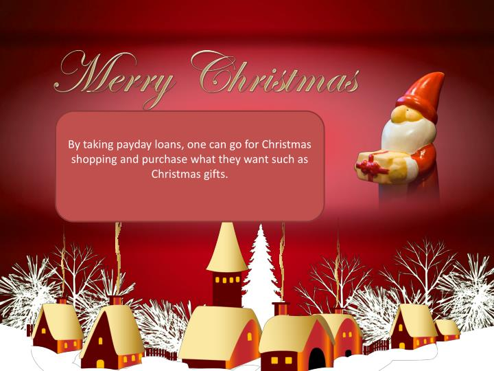 By taking payday loans, one can go for Christmas shopping and purchase what they want such as Christmas gifts.