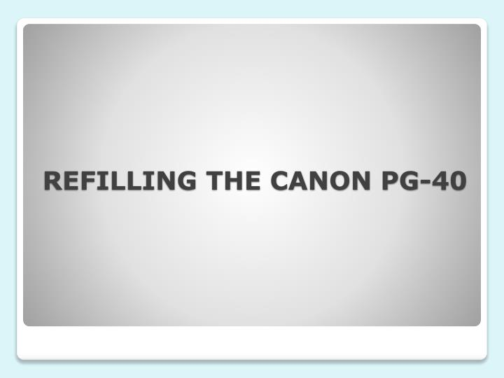 REFILLING THE CANON PG-40