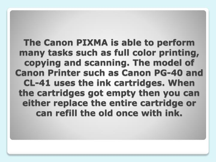 The Canon PIXMA is able to perform many tasks such as full color printing, copying and scanning. The model of Canon Printer such as Canon PG-40 and CL-41 uses the ink cartridges. When the cartridges got empty then you can either replace the entire cartridge or can refill the old once with ink.