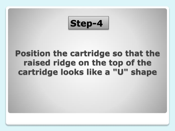 "Position the cartridge so that the raised ridge on the top of the cartridge looks like a ""U"" shape"