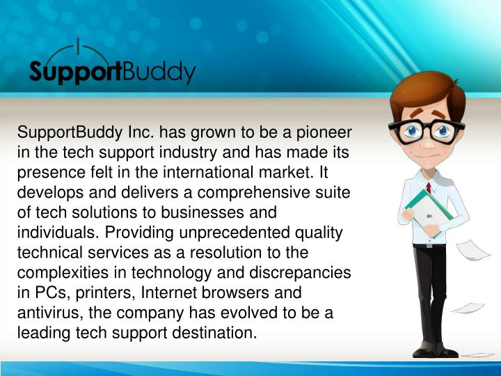SupportBuddy Inc. has grown to be a pioneer in the tech support industry and has made its presence felt in the international market. It develops and delivers a comprehensive suite of tech solutions to businesses and individuals. Providing unprecedented quality technical services as a resolution to the complexities in technology and discrepancies in PCs, printers, Internet browsers and antivirus, the company has evolved to be a leading tech support destination.
