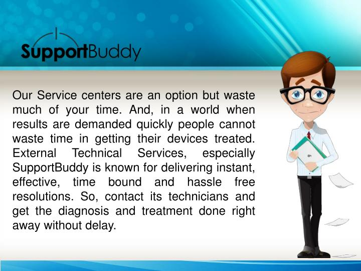 Our Service centers are an option but waste much of your time. And, in a world when results are demanded quickly people cannot waste time in getting their devices treated. External Technical Services, especially SupportBuddy is known for delivering instant, effective, time bound and hassle free resolutions. So, contact its technicians and get the diagnosis and treatment done right away without delay.