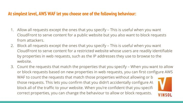 At simplest level, AWS WAF let you choose one of the following behaviour: