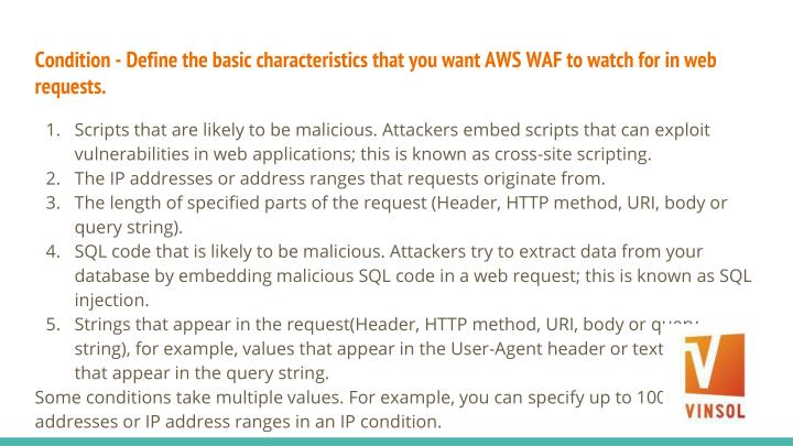 Condition - Define the basic characteristics that you want AWS WAF to watch for in web requests.