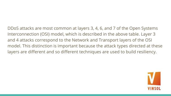 DDoS attacks are most common at layers 3, 4, 6, and 7 of the Open Systems Interconnection (OSI) model, which is described in the above table. Layer 3 and 4 attacks correspond to the Network and Transport layers of the OSI model. This distinction is important because the attack types directed at these layers are different and so different techniques are used to build resiliency.