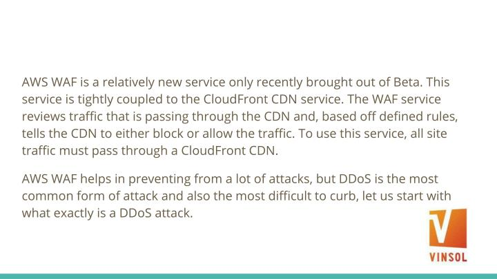 AWS WAF is a relatively new service only recently brought out of Beta. This service is tightly coupled to the CloudFront CDN service. The WAF service reviews traffic that is passing through the CDN and, based off defined rules, tells the CDN to either block or allow the traffic. To use this service, all site traffic must pass through a CloudFront CDN.