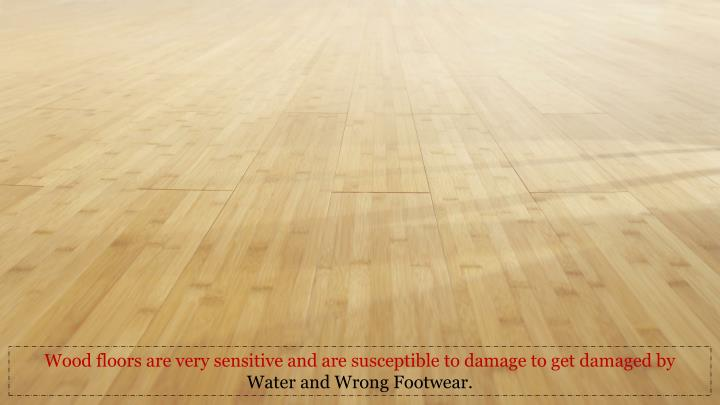 Wood floors are very sensitive and are susceptible to damage to get damaged by