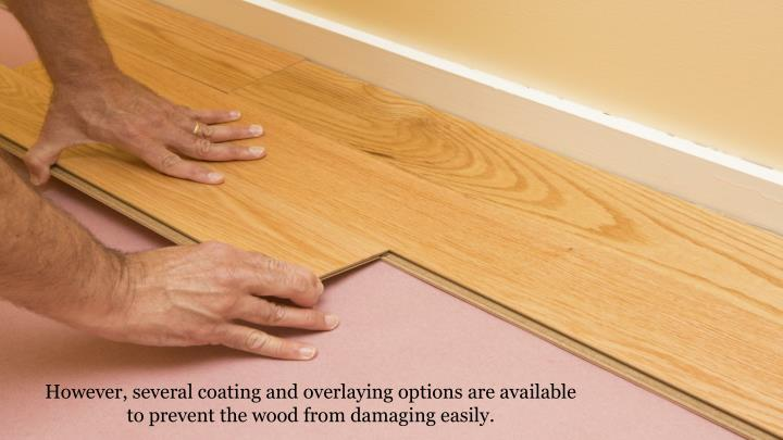 However, several coating and overlaying options are available to prevent the wood from damaging easily