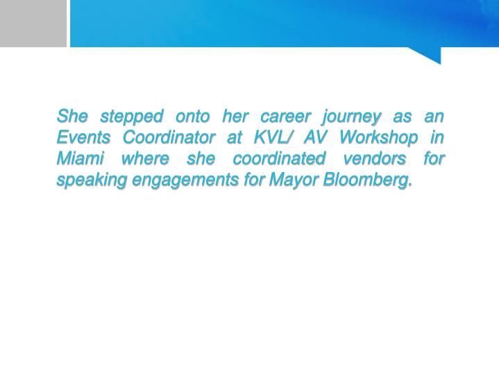 She stepped onto her career journey as an Events Coordinator at KVL/ AV Workshop in Miami where she coordinated vendors for speaking engagements for Mayor Bloomberg.
