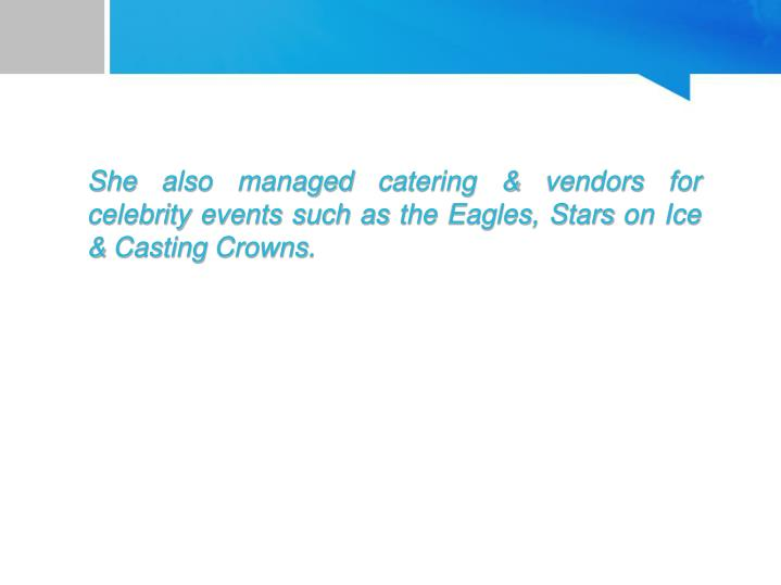 She also managed catering & vendors for celebrity events such as the Eagles, Stars on Ice & Casting Crowns.