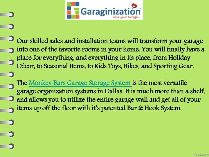 Our skilled sales and installation teams will transform your garage into one of the favorite rooms in your home. You will finally have a place for everything, and everything in its place, from Holiday Décor, to Seasonal Items, to Kids Toys, Bikes, and Sporting Gear.