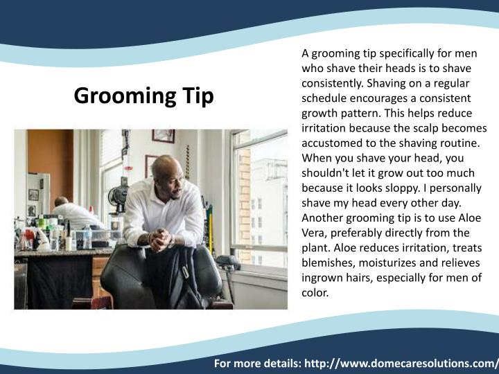 A grooming tip specifically for men who shave their heads is to shave consistently. Shaving on a regular schedule encourages a consistent growth pattern. This helps reduce irritation because the scalp becomes accustomed to the shaving routine. When you shave your head, you shouldn't let it grow out too much because it looks sloppy. I personally shave my head every other day. Another grooming tip is to use Aloe Vera, preferably directly from the plant. Aloe reduces irritation, treats blemishes, moisturizes and relieves ingrown hairs, especially for men of color.