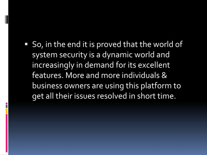 So, in the end it is proved that the world of system security is a dynamic world and increasingly in demand for its excellent features. More and more individuals & business owners are using this platform to get all their issues resolved in short time.