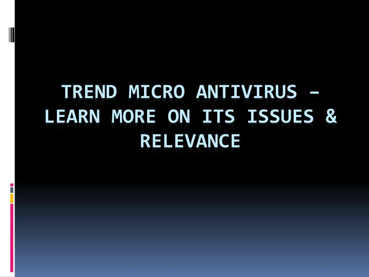 Trend micro antivirus learn more on its issues relevance
