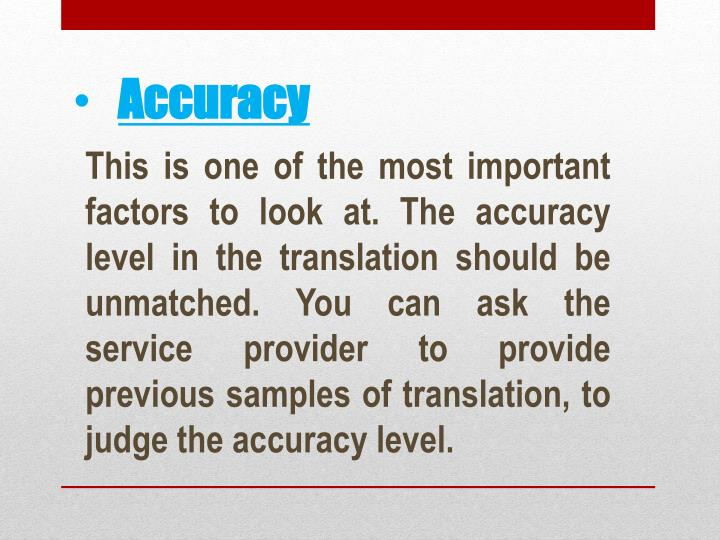 This is one of the most important factors to look at. The accuracy level in the translation should be unmatched. You can ask the service provider to provide previous samples of translation, to judge the accuracy level.